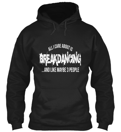 All I Care About Is Breakdancing ...And Like Maybe 3 People Black T-Shirt Front