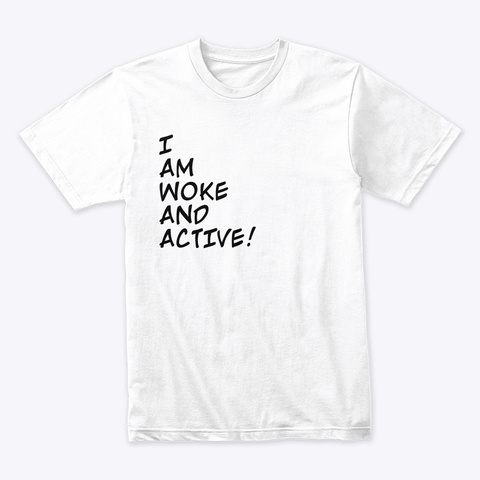 I Am Woke And Active! White T-Shirt Front