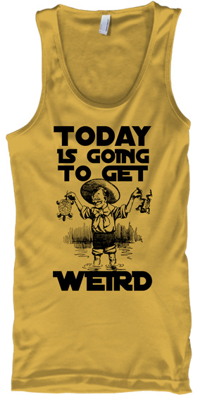 Today Is Going To Get Weird Gold T-Shirt Front