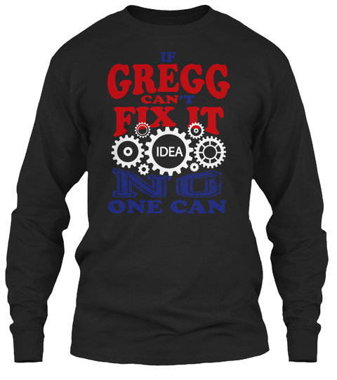 If  Gregg Can't Fix It Idea No One Can Black T-Shirt Front
