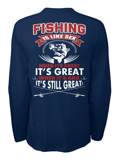 Fishing Is Like Sex When Its Grate It's Great When It's Bad It's Still Great Navy T-Shirt Back