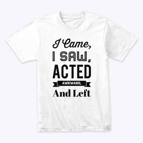 I Came I Saw Acted Awkward And Left White T-Shirt Front