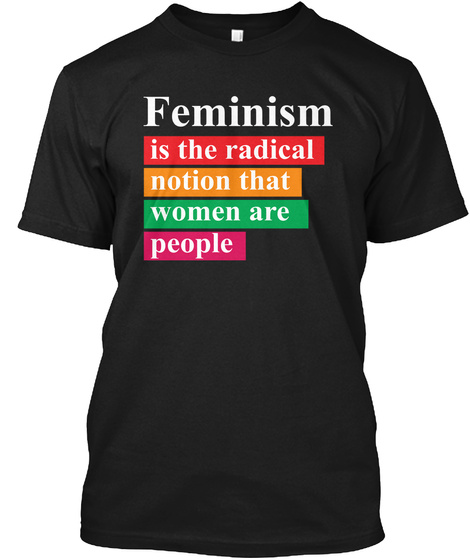 Feminism Is The Radical Notion That Women Are People Black T-Shirt Front