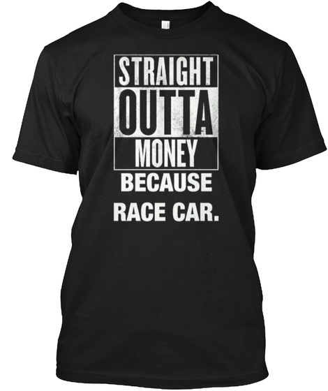 Straight Outta Money Because Race Car.  Black T-Shirt Front