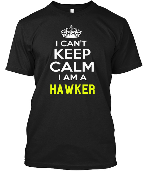 I Can't Keep Calm Iam A Hawker Black T-Shirt Front