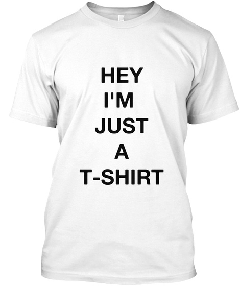Hey I'm Just A T Shirt White T-Shirt Front