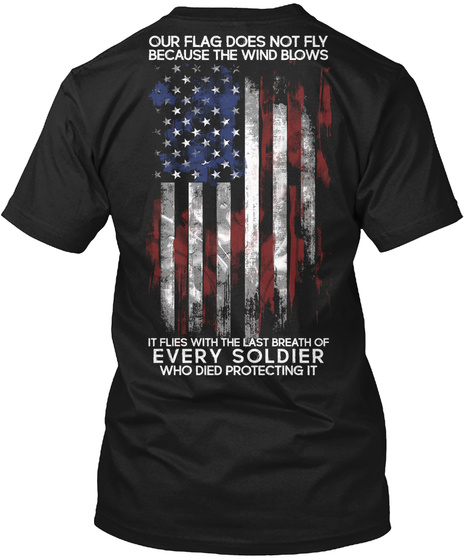 Our Flag Does Not Fly Because The Wind Blows It Flies With The Last Breath Of Every Soldier Who Died Protecting It Black T-Shirt Back