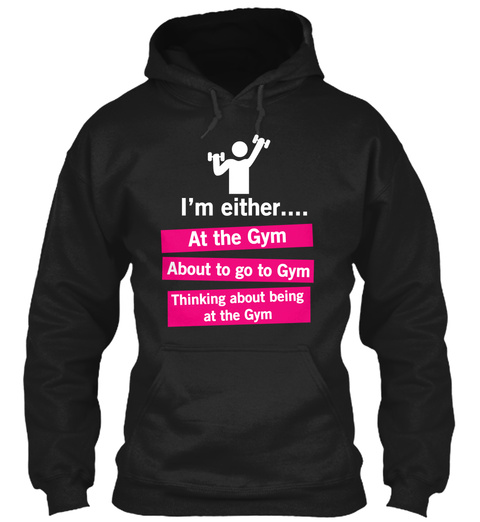 I'm Either At The Gym About To Go To Gym Thinking About Being At The Gym  Black Sweatshirt Front