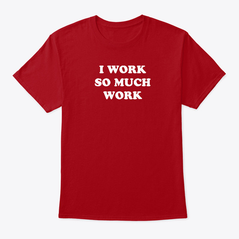 90 Df   I Work So Much Work Deep Red T-Shirt Front