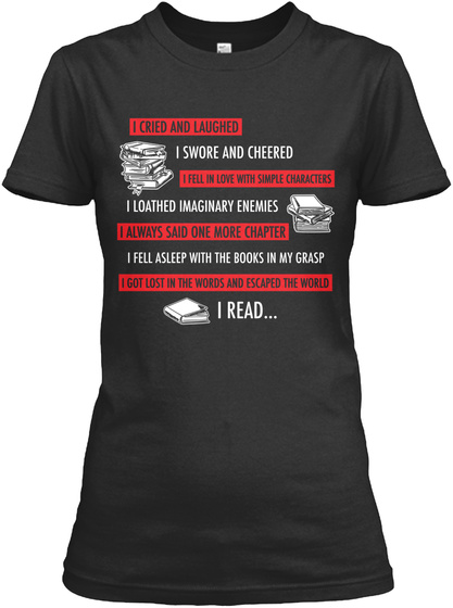 I Cried And Laughed I Swore And Cheered I Fell In Love With Simple Characters I Loathed Imaginary Enemies I Always... Black T-Shirt Front