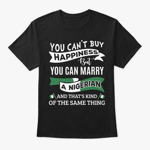 Can't Buy Happiness Can Marry A Nigerian Black T-Shirt Front