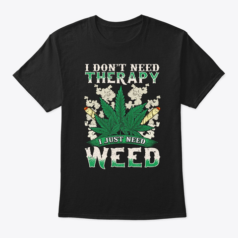 I Don't Need Therapy I Need Weed Black T-Shirt Front