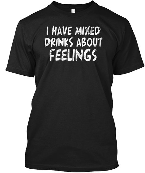 I Have Mixed Drinks About Feelings Black T-Shirt Front