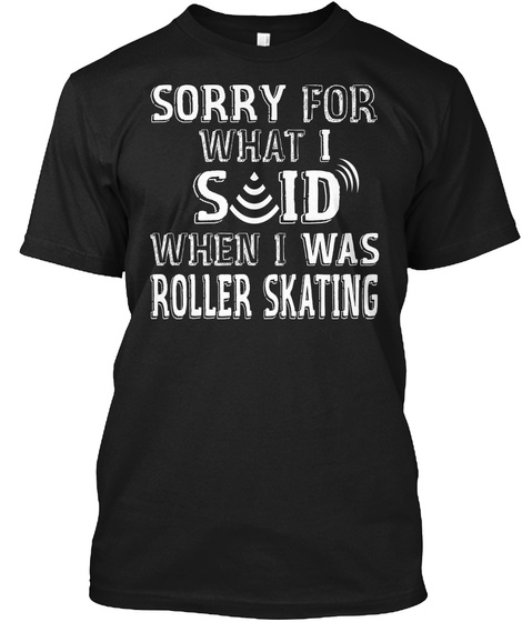 When Roller Skating Sorry What I Said  Black T-Shirt Front