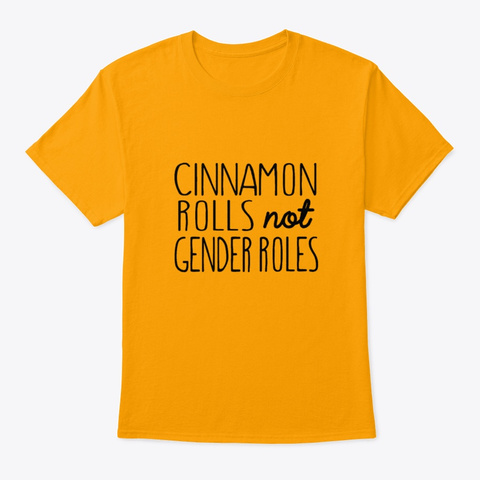 Cinnamon Rolls Not Gender Roles Tees Me Gold T-Shirt Front