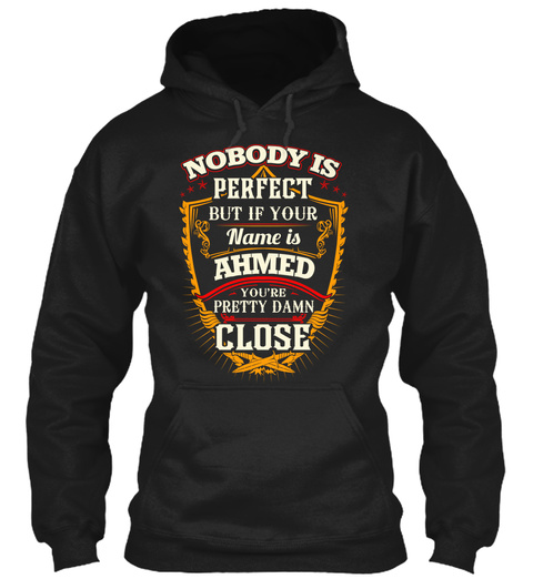 Nobody Is Perfect But If Your Name Is  Ahmed You're Pretty Damn Close Black T-Shirt Front
