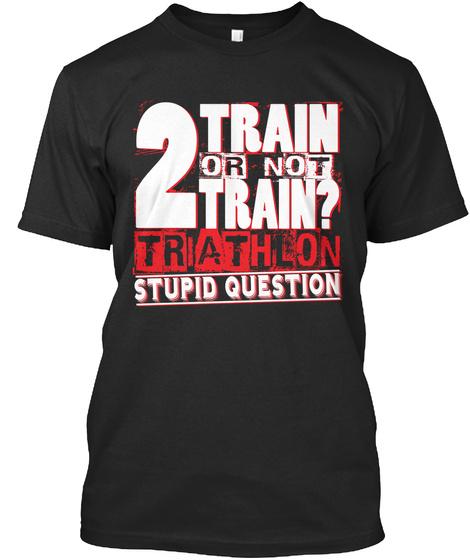 2train Or Not Train Trathlon Stupid Question Black T-Shirt Front