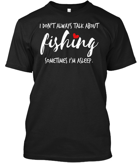 Fishing I Don't Always Talk About Someti Black T-Shirt Front
