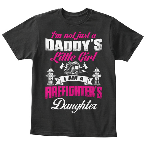 Im Not Just A Daddys Little Girl I Am A Firefighters Daughter Black T-Shirt Front