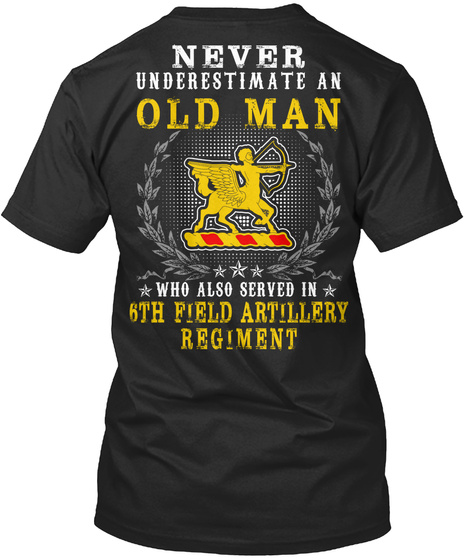 Never Underestimate An Old Man Who Also Served In 6th Field Artillery Regiment Black T-Shirt Back