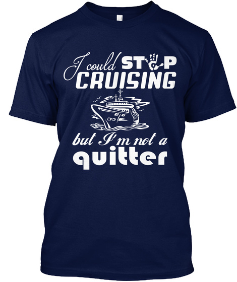 I Could Stop Cruising But Im Not A Quitter Navy T-Shirt Front