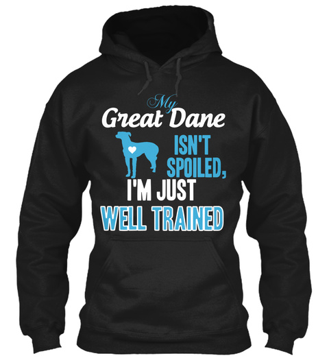 My Great Dane Isn't Spoiled I'm Just Well Trained Black T-Shirt Front