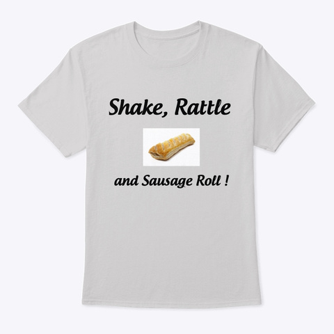 Shake, Rattle And Sausage Roll ! Light Steel T-Shirt Front