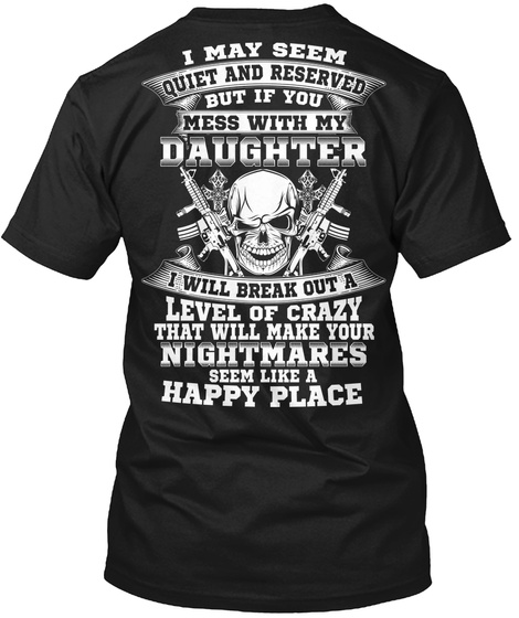 I May Seem Quiet And Reserved But If You Mess With My Daughter I Will Break Out A Level Of Crazy That Will Make Your... Black T-Shirt Back