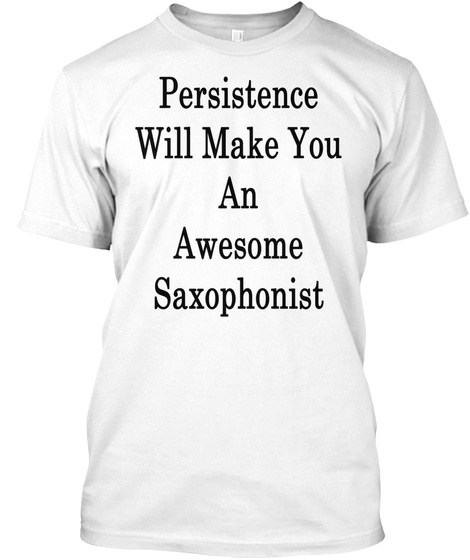 Persistence Will Make You An Awesome Saxophonist White T-Shirt Front