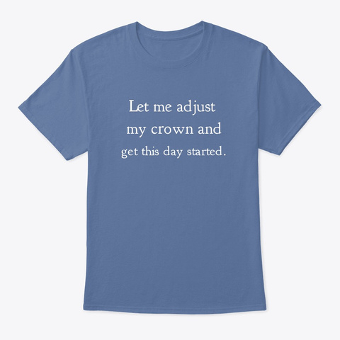 Let Me Adjust My Crown And Get This Day Denim Blue T-Shirt Front