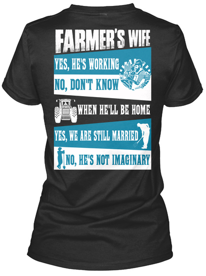 Farmer's Wife Yes, He's Working No, Don't Know When He'll Be Home Yes, We Are Still Married No, He's Not Imaginary Black T-Shirt Back