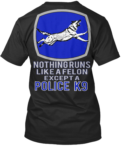 Nothing Runs Like A Felon Except A Police K9 Black T-Shirt Back