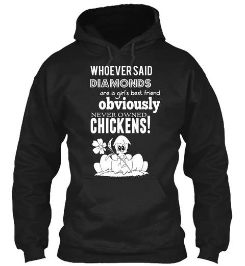 Whoever Said Diamonds Are A Girls Best Friend Obviously Never Owned Chickens! Black Sweatshirt Front
