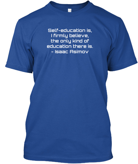 Self Education Is I Firmly Believe The Only Kind Of Education There Is Isaac Asimov Deep Royal T-Shirt Front