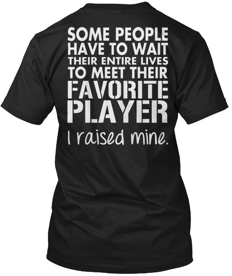 Some People Have To Wait Their Entire Lives To Meet Their Favorite Player I Raised Mine. Black T-Shirt Back