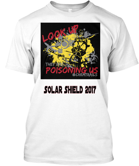 Look Up They Are Poisoning Us #Chemtrails Solar Shield 2017 White T-Shirt Front