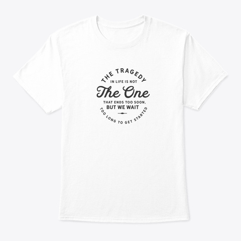 The Tragedy In Life Is Not The One  White T-Shirt Front