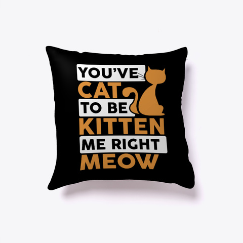 Cat To Be Kitten Me Right Meow Black T-Shirt Front