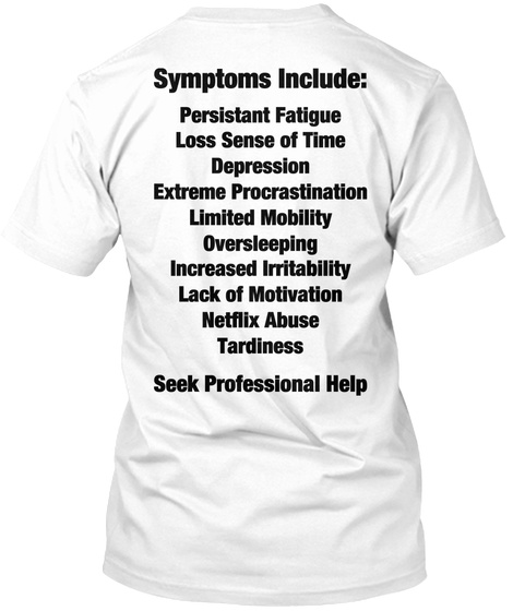 Symptoms Include: Persistant Fatigue Loss Sense Of Time Depression Extreme Procrastination Limited Mobility... White T-Shirt Back