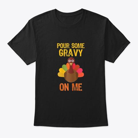 Pour Some Gravy On Me Thanksgiving Turk  Black T-Shirt Front