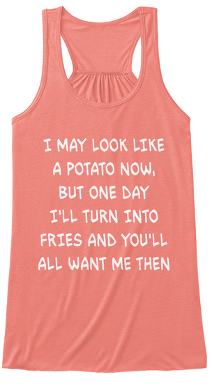 I May Look Like A Potato Now, But One Day I'll Turn Into Fries And You'll All Want Me Then Coral Tank Top Nữ Front