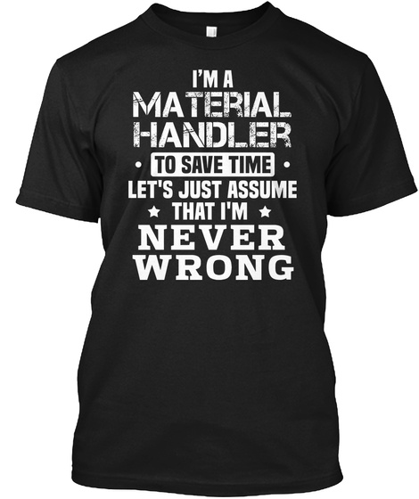I'm A Material Handler To Save Time Let's Just Assume That I'm Never Wrong Black T-Shirt Front
