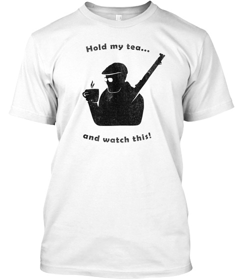 Hold My Tea.... And Watch This! White T-Shirt Front