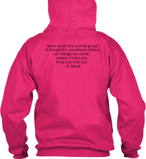 Never Doubt That A Small Group  Of Thoughtful, Committed Citizens  Can Change The World;  Indeed, It's The Only... Heliconia Sweatshirt Back