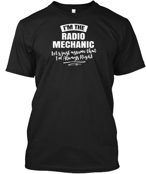 I'm The Radio Mechanic Lets Just Assume That I'm Always Right Black T-Shirt Front