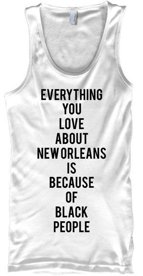 Everything You Love About Neworleans Is Because Of Black People White Tank Top Front