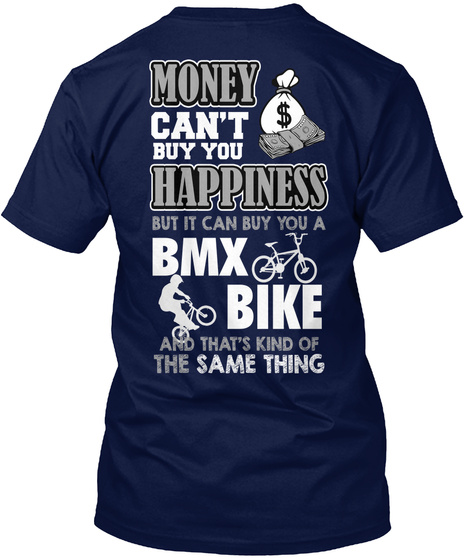 Money Can't Buy You Happiness But It Can Buy You A Bmx Bike And That's Kind Of The Same Thing Navy T-Shirt Back