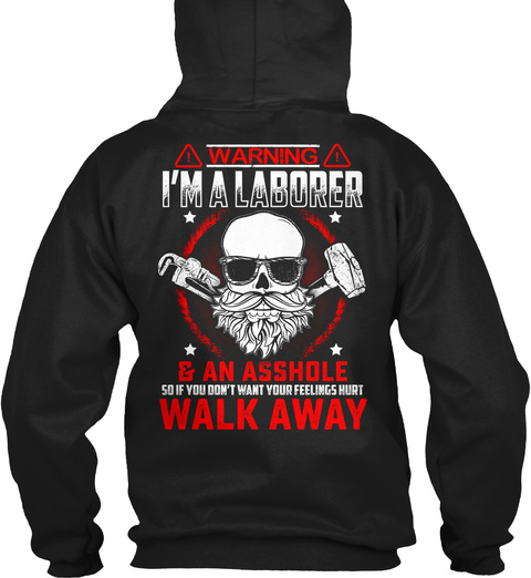 Warning I Am A Laborer & An Asshole So If You Don't Want Your Feeliings Hurt Walk Away Black T-Shirt Back