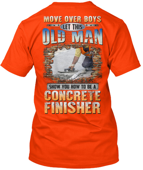 Move Over Boys Let This Old Man Show You How To Be A Concrete Finisher Orange T-Shirt Back