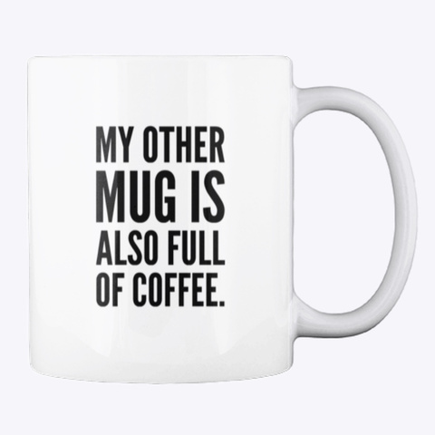 My Other Mug Is Also Full Of Coffee. White T-Shirt Back